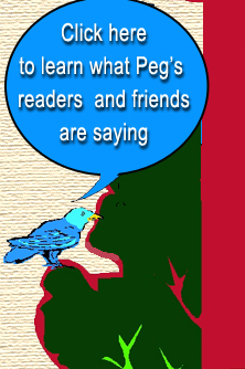 Click here to learn what Peg's readers and friends are saying.
